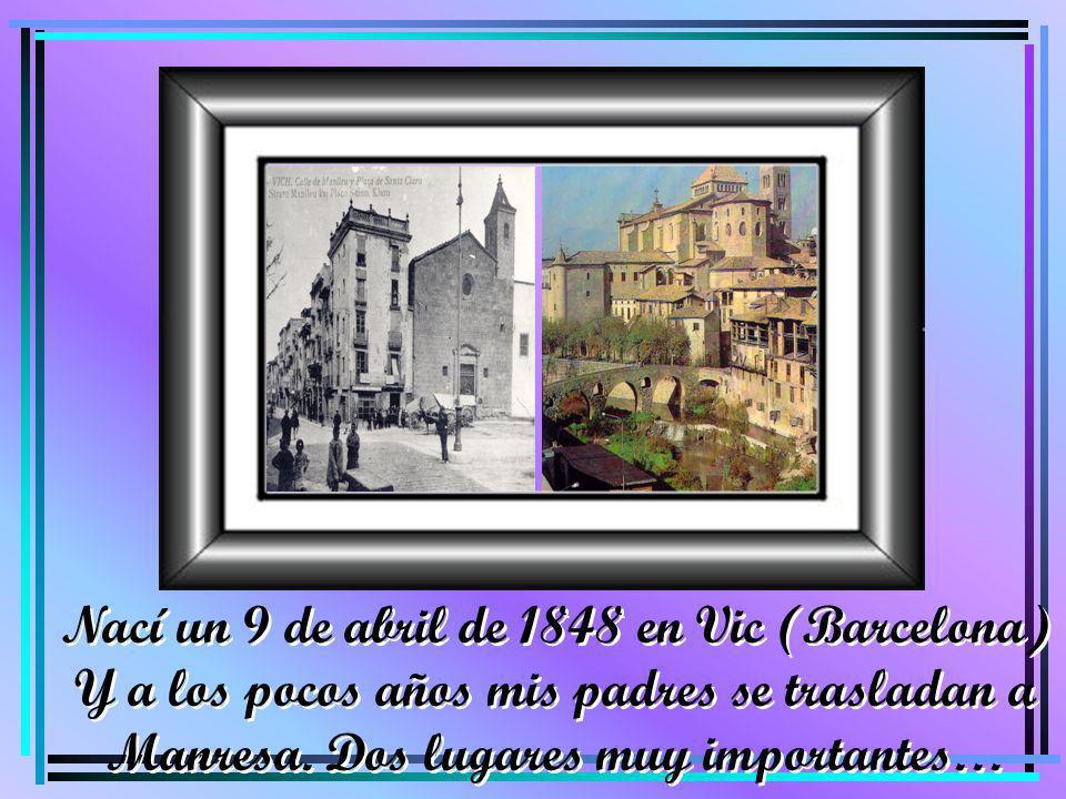 Nací un 9 de abril de 1848 en Vic (Barcelona)