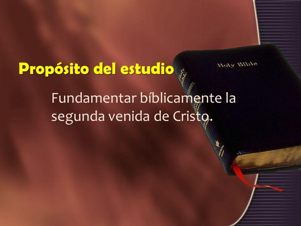 Propósito del estudio Fundamentar bíblicamente la segunda venida de Cristo.