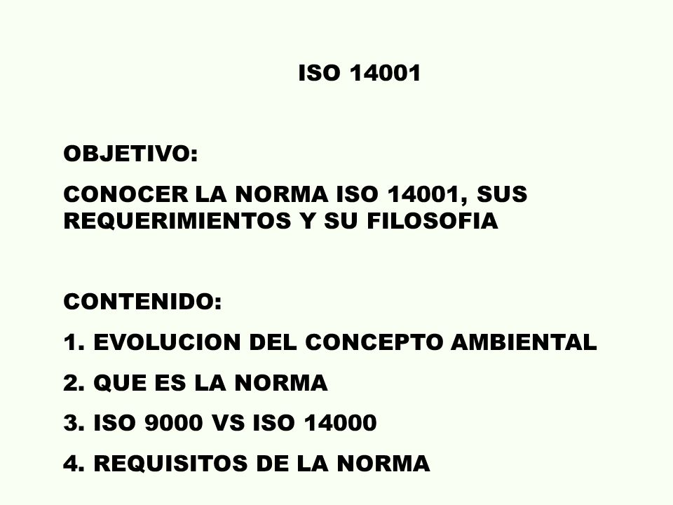 ISO 14001 OBJETIVO: CONOCER LA NORMA ISO 14001, SUS REQUERIMIENTOS Y SU FILOSOFIA. CONTENIDO: 1. EVOLUCION DEL CONCEPTO AMBIENTAL.