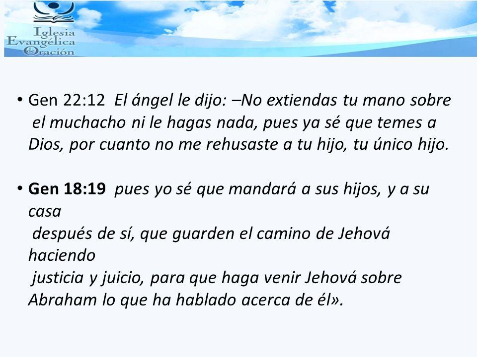 Gen 22:12 El ángel le dijo: –No extiendas tu mano sobre el muchacho ni le hagas nada, pues ya sé que temes a Dios, por cuanto no me rehusaste a tu hijo, tu único hijo.