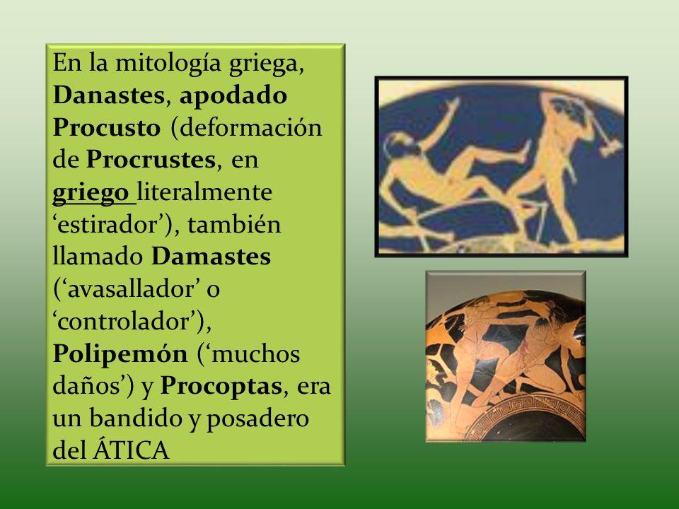 En la mitología griega, Danastes, apodado Procusto (deformación de Procrustes, en griego literalmente 'estirador'), también llamado Damastes ('avasallador' o 'controlador'), Polipemón ('muchos daños') y Procoptas, era un bandido y posadero del ÁTICA
