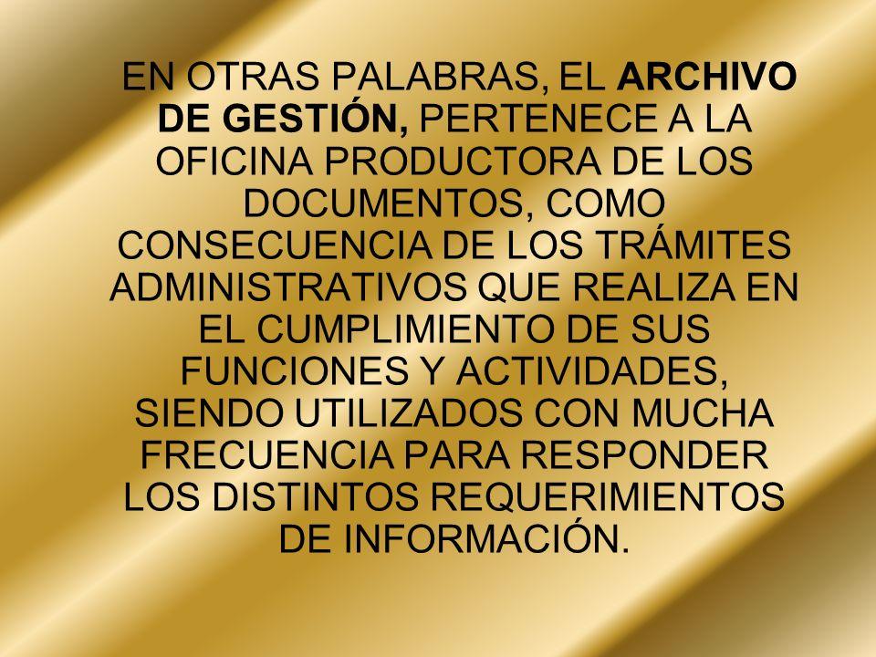 EN OTRAS PALABRAS, EL ARCHIVO DE GESTIÓN, PERTENECE A LA OFICINA PRODUCTORA DE LOS DOCUMENTOS, COMO CONSECUENCIA DE LOS TRÁMITES ADMINISTRATIVOS QUE REALIZA EN EL CUMPLIMIENTO DE SUS FUNCIONES Y ACTIVIDADES, SIENDO UTILIZADOS CON MUCHA FRECUENCIA PARA RESPONDER LOS DISTINTOS REQUERIMIENTOS DE INFORMACIÓN.