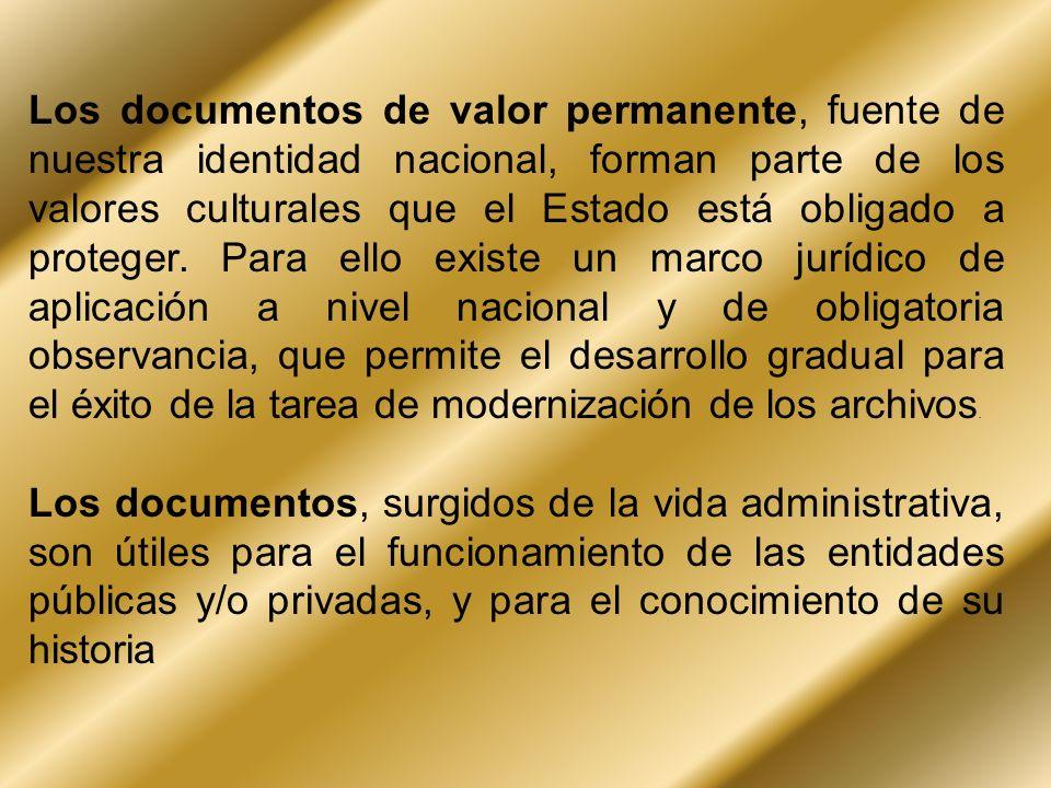 Los documentos de valor permanente, fuente de nuestra identidad nacional, forman parte de los valores culturales que el Estado está obligado a proteger. Para ello existe un marco jurídico de aplicación a nivel nacional y de obligatoria observancia, que permite el desarrollo gradual para el éxito de la tarea de modernización de los archivos.