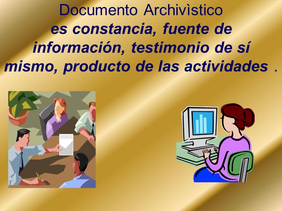 Documento Archivìstico es constancia, fuente de información, testimonio de sí mismo, producto de las actividades .