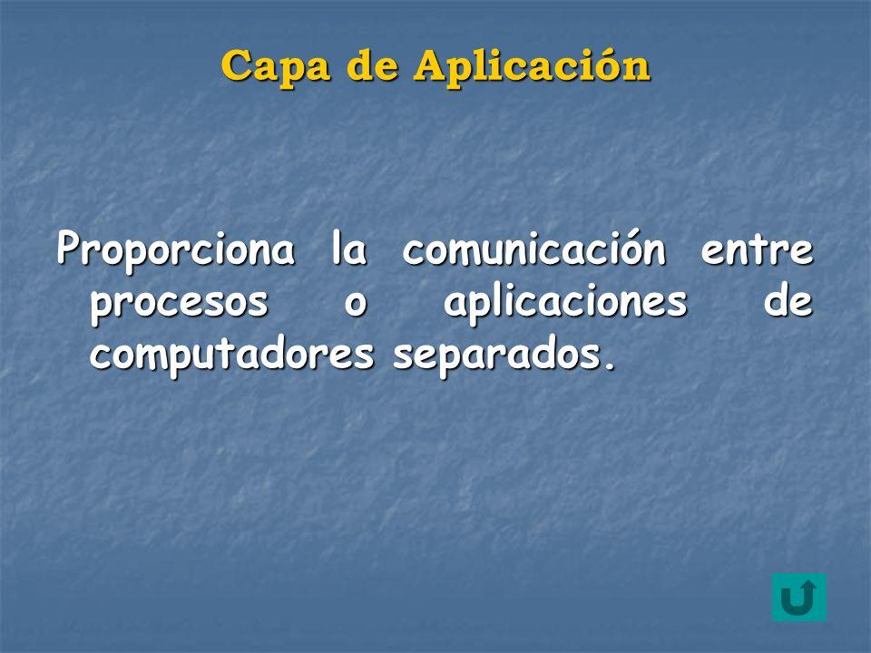 Capa de Aplicación Proporciona la comunicación entre procesos o aplicaciones de computadores separados.