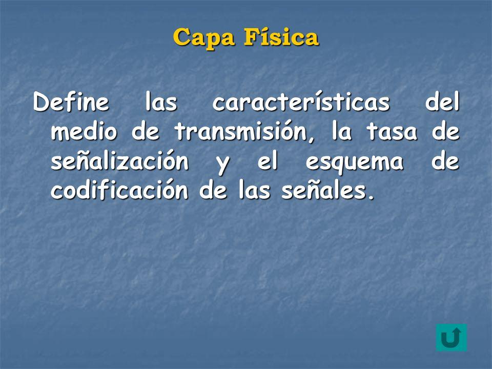 Capa Física Define las características del medio de transmisión, la tasa de señalización y el esquema de codificación de las señales.