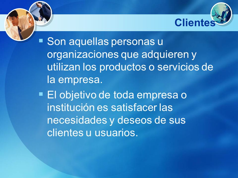 Clientes Son aquellas personas u organizaciones que adquieren y utilizan los productos o servicios de la empresa.