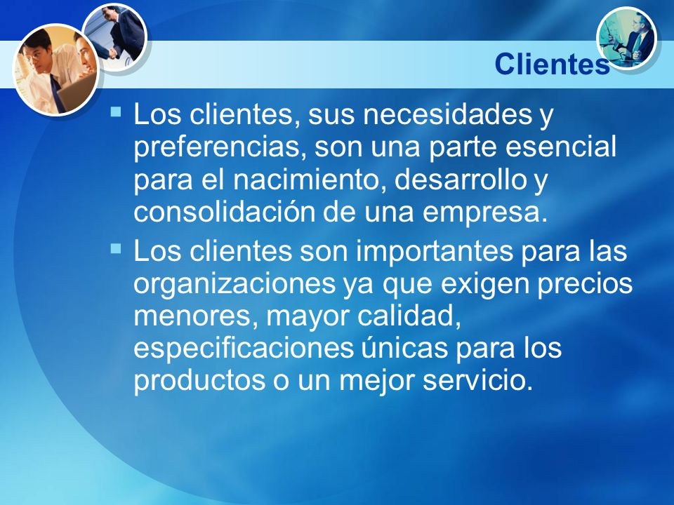 ClientesLos clientes, sus necesidades y preferencias, son una parte esencial para el nacimiento, desarrollo y consolidación de una empresa.