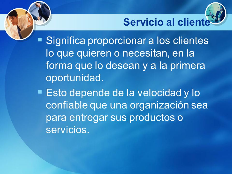 Servicio al clienteSignifica proporcionar a los clientes lo que quieren o necesitan, en la forma que lo desean y a la primera oportunidad.