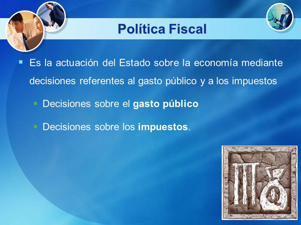 Política FiscalEs la actuación del Estado sobre la economía mediante decisiones referentes al gasto público y a los impuestos.