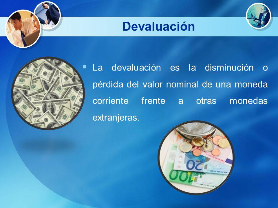 Devaluación La devaluación es la disminución o pérdida del valor nominal de una moneda corriente frente a otras monedas extranjeras.