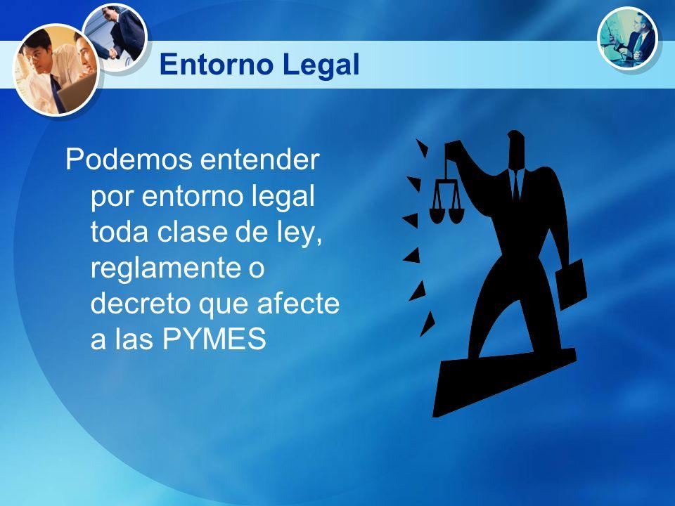 Entorno Legal Podemos entender por entorno legal toda clase de ley, reglamente o decreto que afecte a las PYMES.