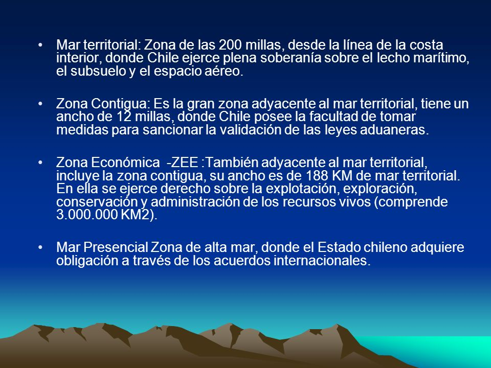 Mar territorial: Zona de las 200 millas, desde la línea de la costa interior, donde Chile ejerce plena soberanía sobre el lecho marítimo, el subsuelo y el espacio aéreo.