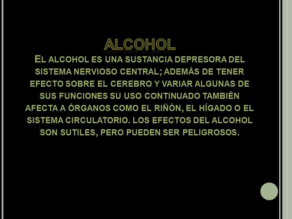 Alcohol El alcohol es una sustancia depresora del sistema nervioso central; además de tener efecto sobre el cerebro y variar algunas de sus funciones su uso continuado también afecta a órganos como el riñón, el hígado o el sistema circulatorio.
