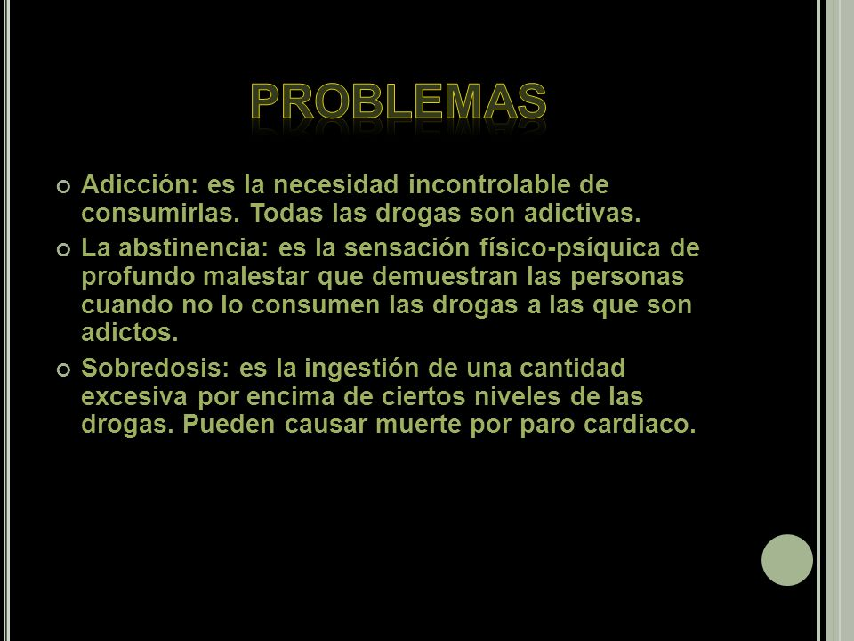 PROBLEMAS Adicción: es la necesidad incontrolable de consumirlas. Todas las drogas son adictivas.