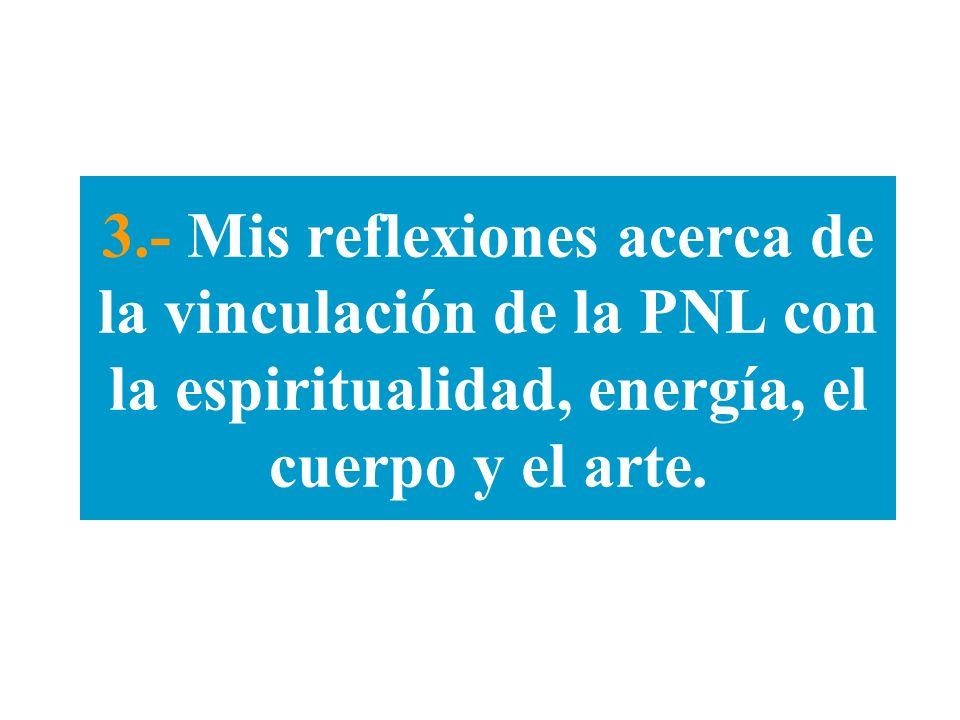 3.- Mis reflexiones acerca de la vinculación de la PNL con la espiritualidad, energía, el cuerpo y el arte.