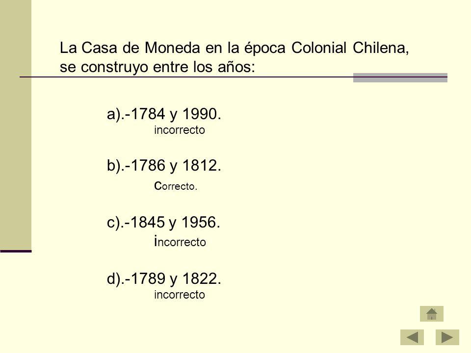 La Casa de Moneda en la época Colonial Chilena, se construyo entre los años: