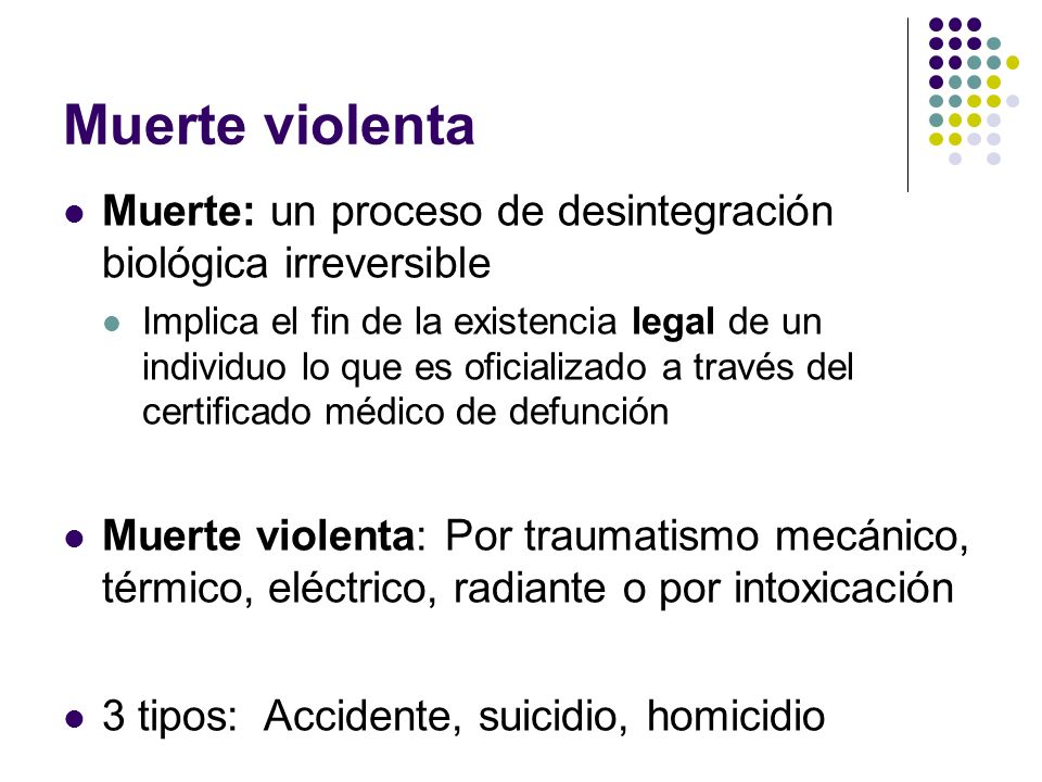 Muerte violentaMuerte: un proceso de desintegración biológica irreversible.