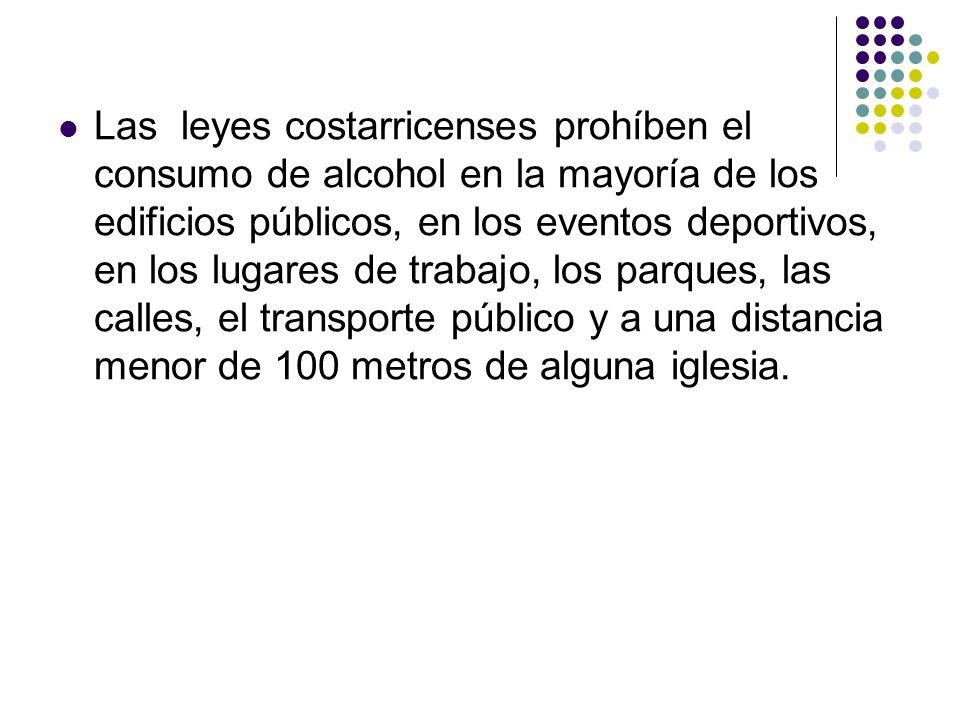 Las leyes costarricenses prohíben el consumo de alcohol en la mayoría de los edificios públicos, en los eventos deportivos, en los lugares de trabajo, los parques, las calles, el transporte público y a una distancia menor de 100 metros de alguna iglesia.