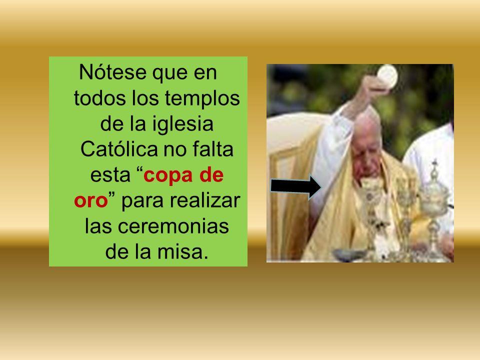 Nótese que en todos los templos de la iglesia Católica no falta esta copa de oro para realizar las ceremonias de la misa.
