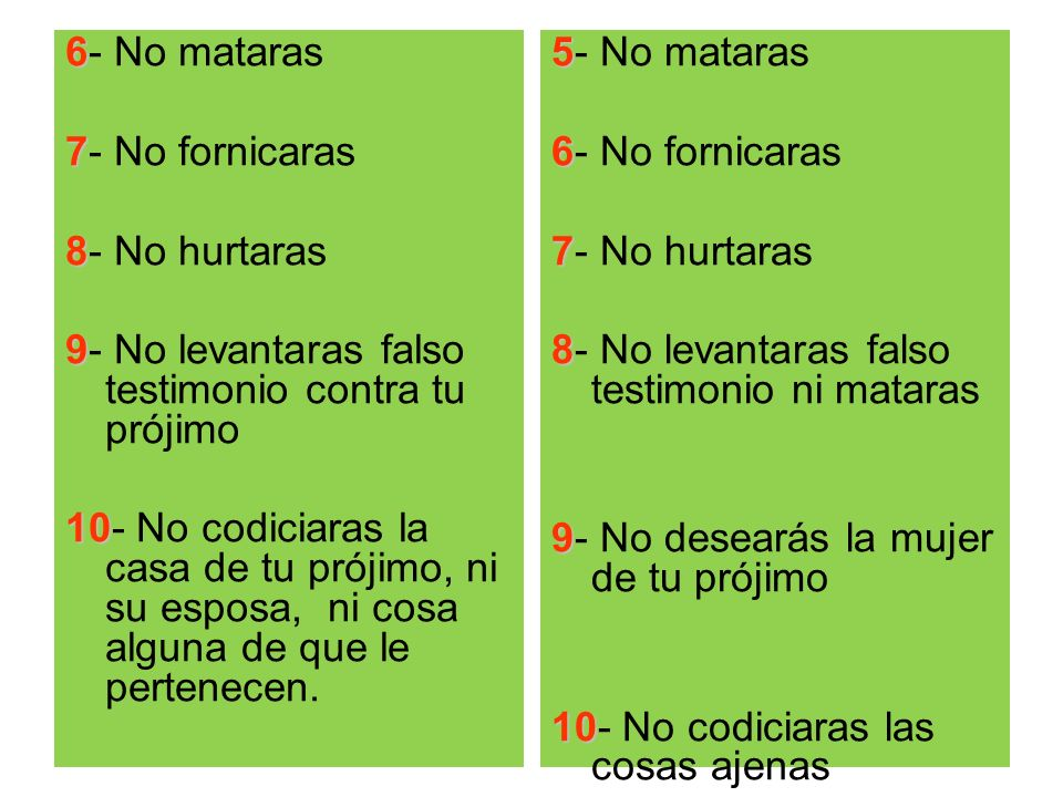 6- No mataras 7- No fornicaras. 8- No hurtaras. 9- No levantaras falso testimonio contra tu prójimo.