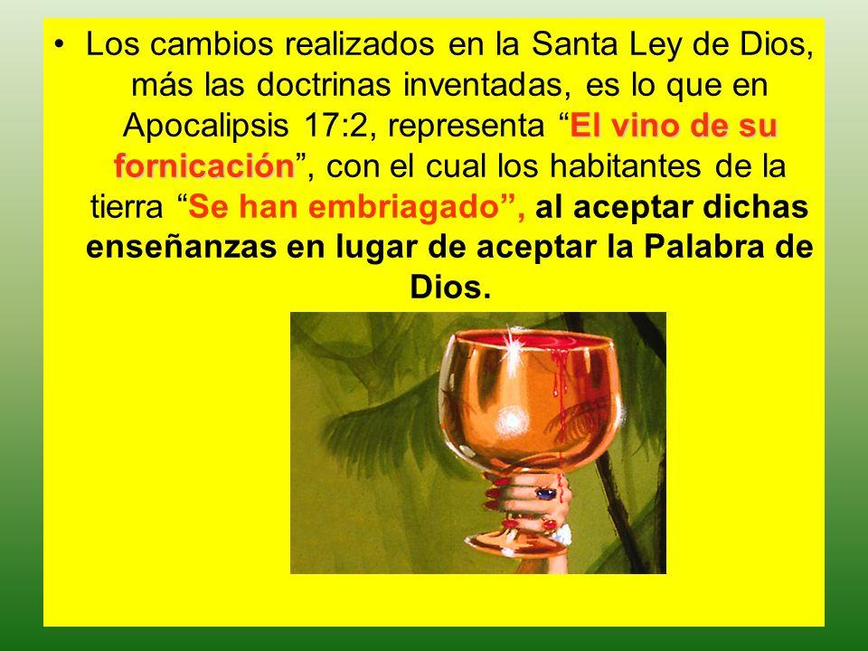 Los cambios realizados en la Santa Ley de Dios, más las doctrinas inventadas, es lo que en Apocalipsis 17:2, representa El vino de su fornicación , con el cual los habitantes de la tierra Se han embriagado , al aceptar dichas enseñanzas en lugar de aceptar la Palabra de Dios.