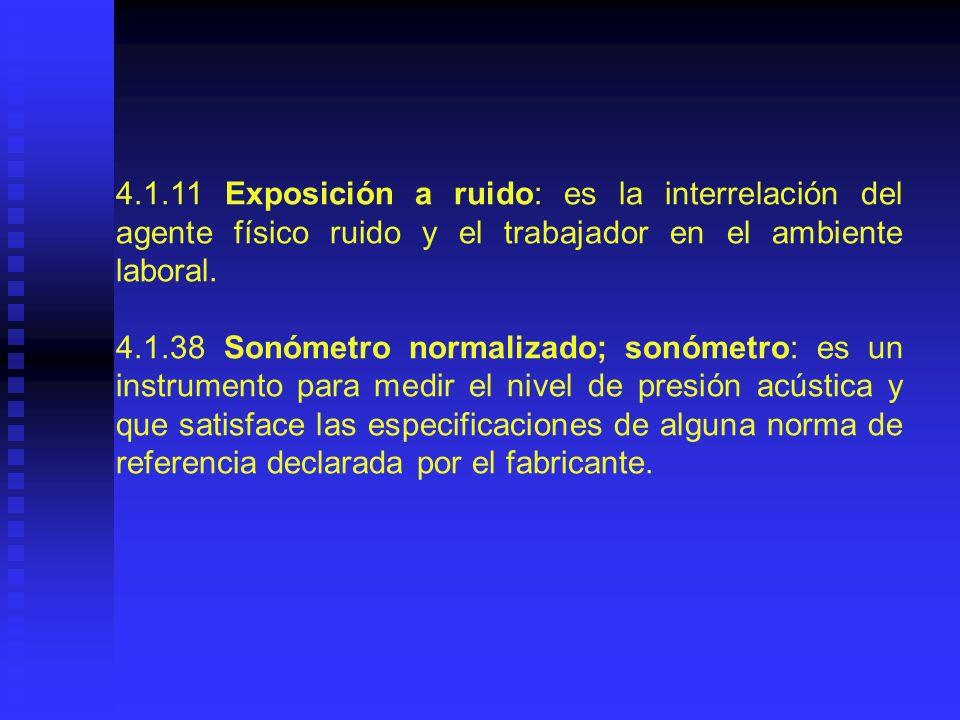 4.1.11 Exposición a ruido: es la interrelación del agente físico ruido y el trabajador en el ambiente laboral.