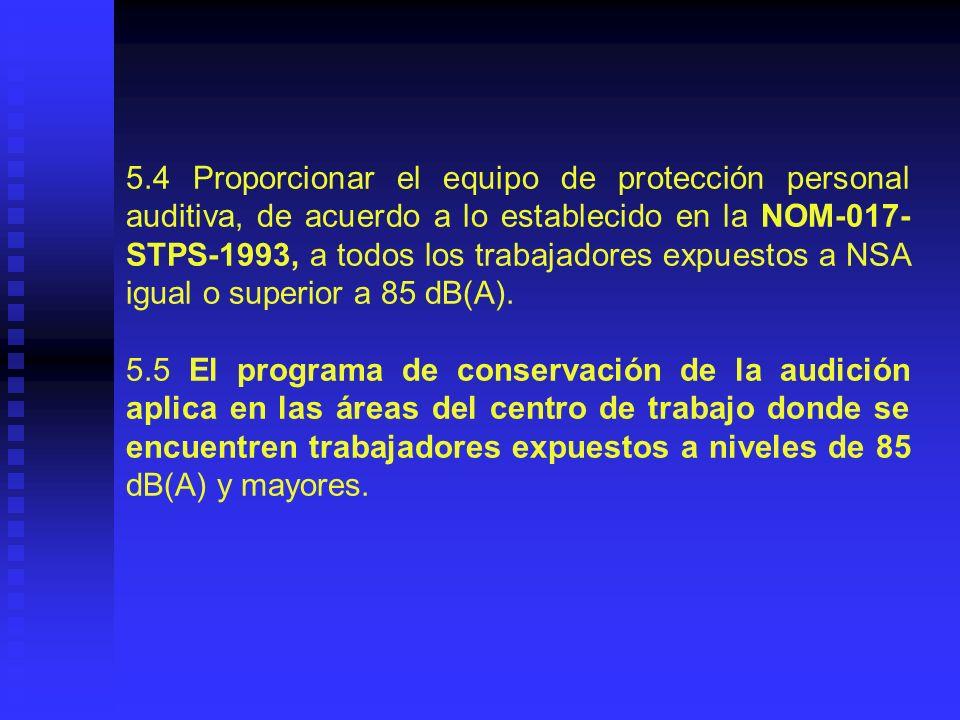 5.4 Proporcionar el equipo de protección personal auditiva, de acuerdo a lo establecido en la NOM-017-STPS-1993, a todos los trabajadores expuestos a NSA igual o superior a 85 dB(A).
