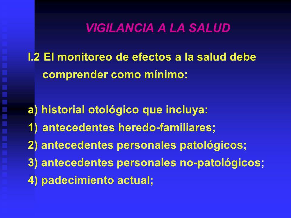 VIGILANCIA A LA SALUD I.2 El monitoreo de efectos a la salud debe comprender como mínimo: a) historial otológico que incluya: