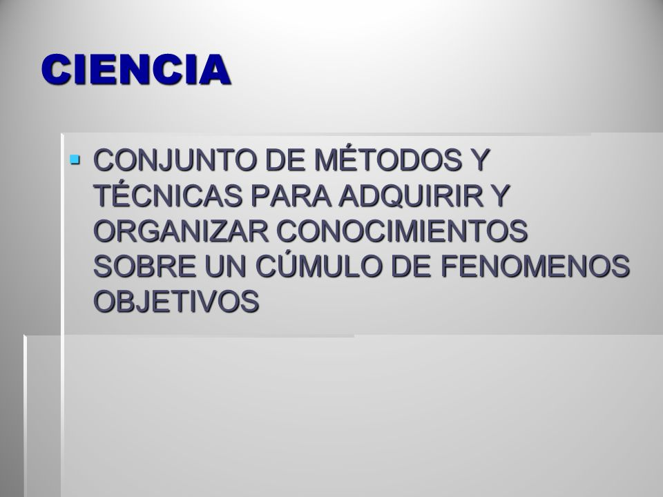 CIENCIA CONJUNTO DE MÉTODOS Y TÉCNICAS PARA ADQUIRIR Y ORGANIZAR CONOCIMIENTOS SOBRE UN CÚMULO DE FENOMENOS OBJETIVOS.