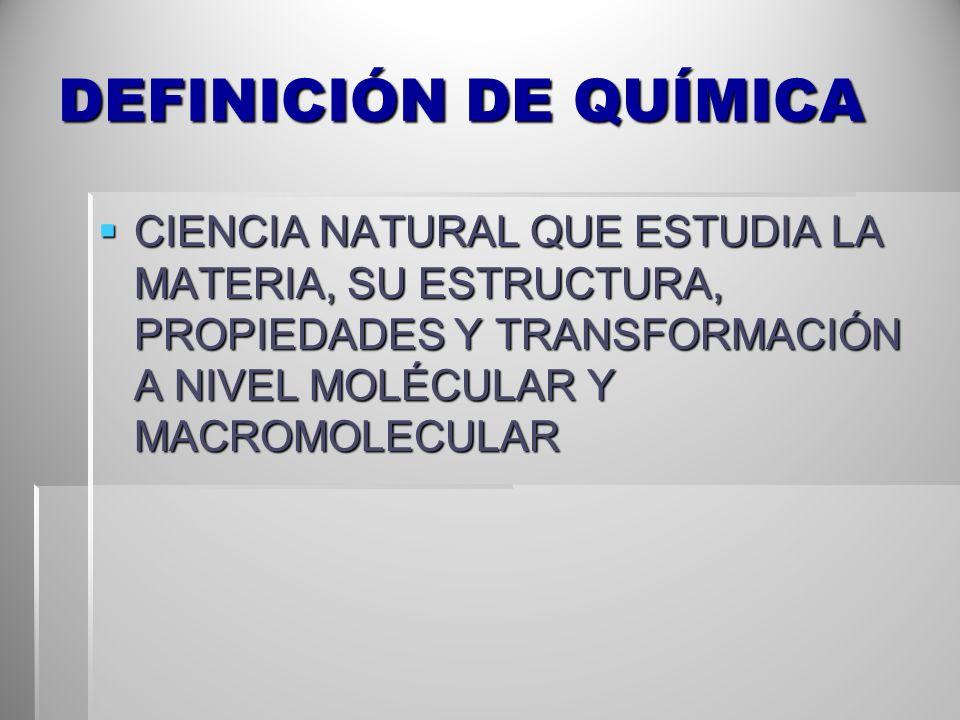 DEFINICIÓN DE QUÍMICA CIENCIA NATURAL QUE ESTUDIA LA MATERIA, SU ESTRUCTURA, PROPIEDADES Y TRANSFORMACIÓN A NIVEL MOLÉCULAR Y MACROMOLECULAR.