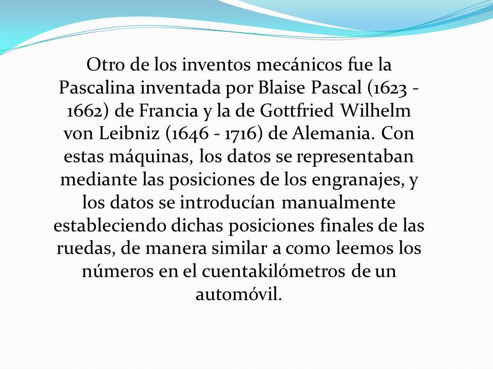 Otro de los inventos mecánicos fue la Pascalina inventada por Blaise Pascal (1623 - 1662) de Francia y la de Gottfried Wilhelm von Leibniz (1646 - 1716) de Alemania.