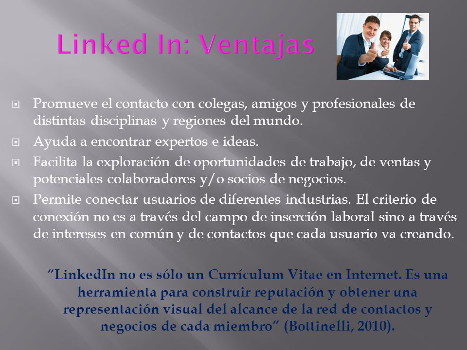 Linked In: Ventajas Promueve el contacto con colegas, amigos y profesionales de distintas disciplinas y regiones del mundo.