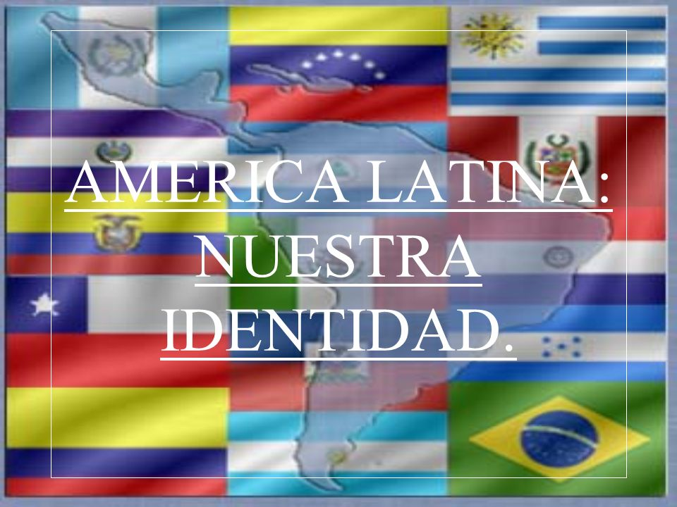 AMERICA LATINA: NUESTRA IDENTIDAD.