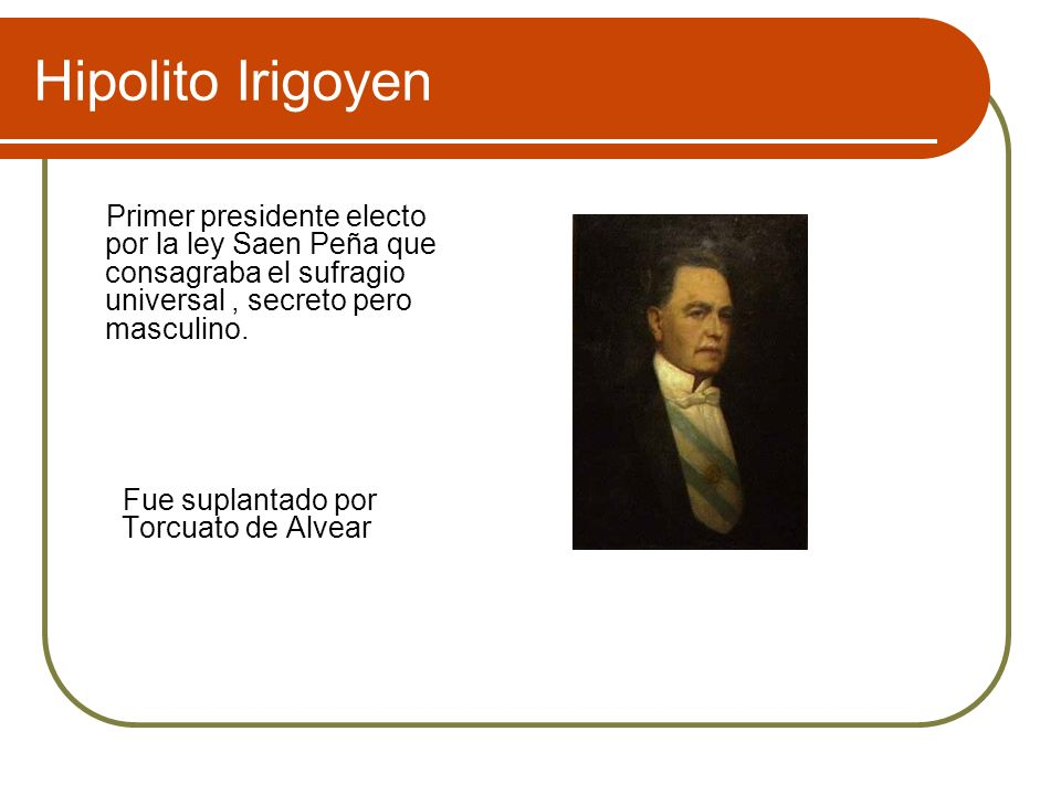 Hipolito IrigoyenPrimer presidente electo por la ley Saen Peña que consagraba el sufragio universal , secreto pero masculino.