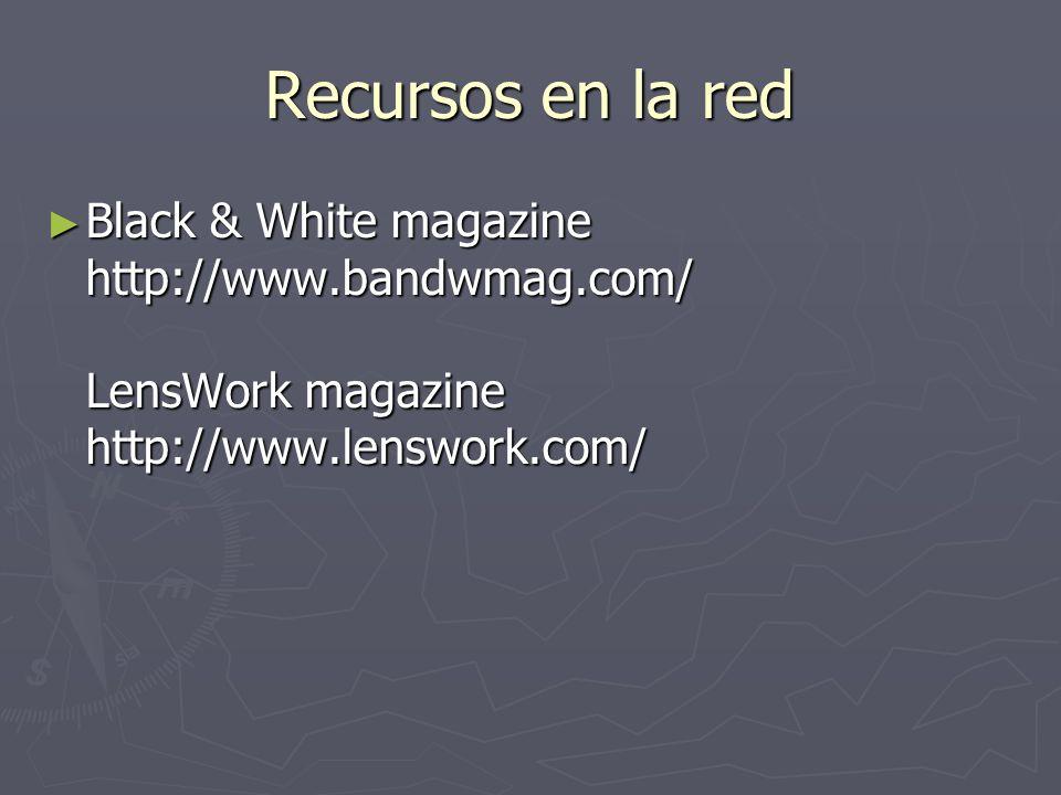 Recursos en la red Black & White magazine http://www.bandwmag.com/ LensWork magazine http://www.lenswork.com/