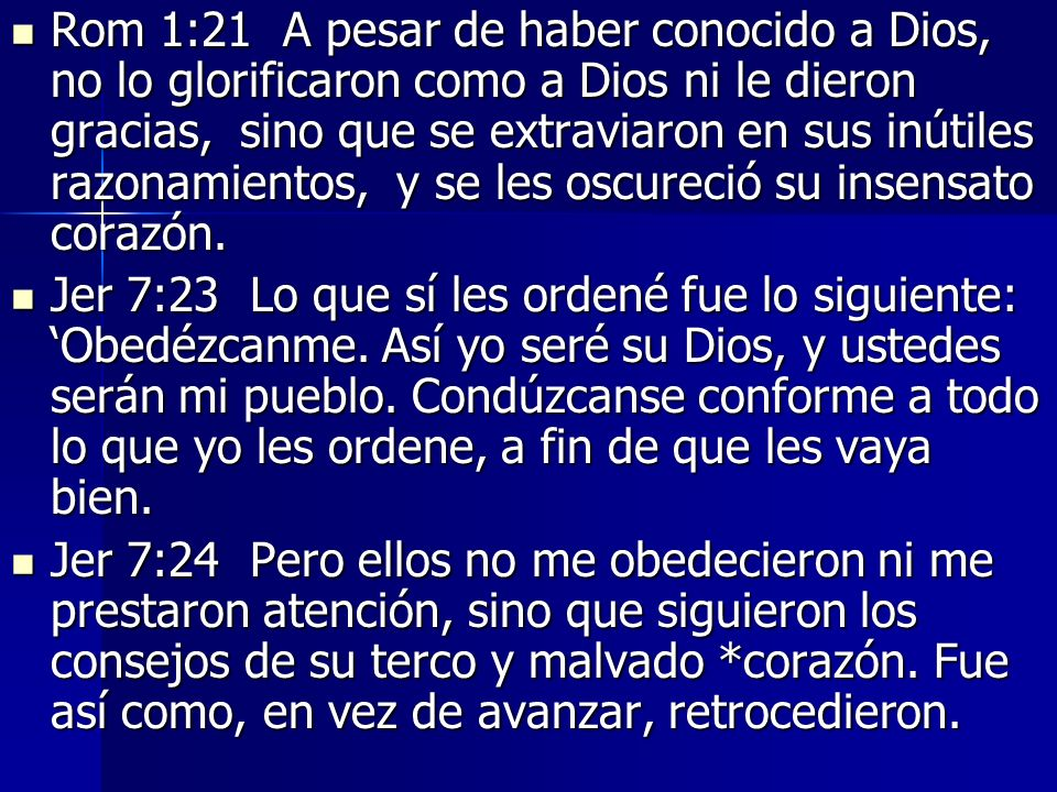 Rom 1:21 A pesar de haber conocido a Dios, no lo glorificaron como a Dios ni le dieron gracias, sino que se extraviaron en sus inútiles razonamientos, y se les oscureció su insensato corazón.