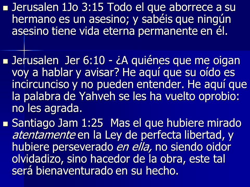 Jerusalen 1Jo 3:15 Todo el que aborrece a su hermano es un asesino; y sabéis que ningún asesino tiene vida eterna permanente en él.