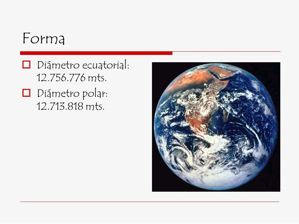 Forma Diámetro ecuatorial: 12.756.776 mts.