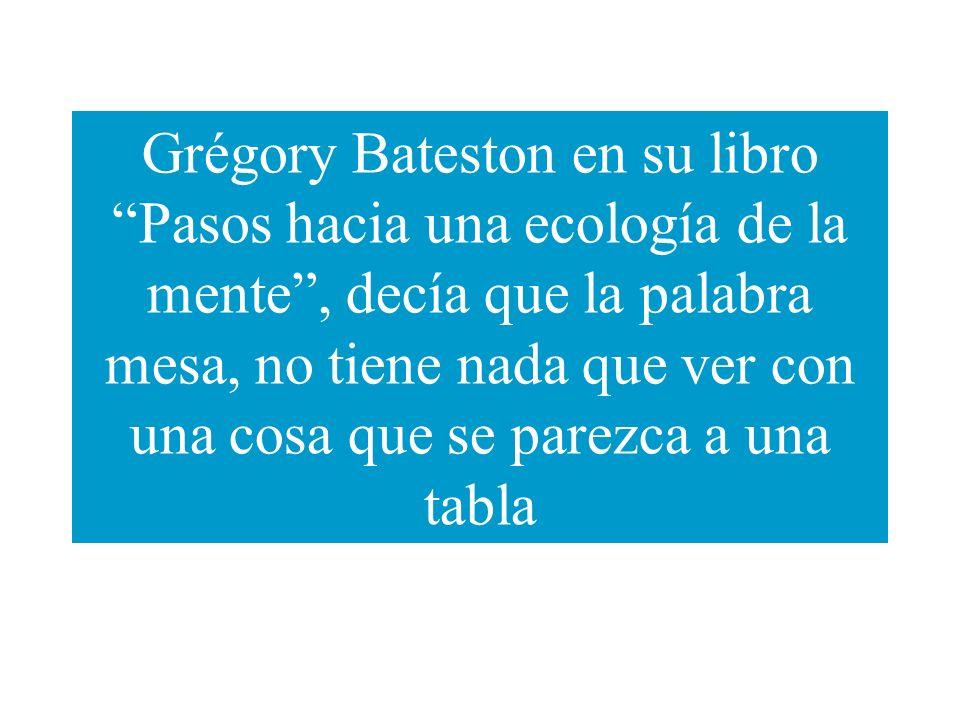 Grégory Bateston en su libro Pasos hacia una ecología de la mente , decía que la palabra mesa, no tiene nada que ver con una cosa que se parezca a una tabla