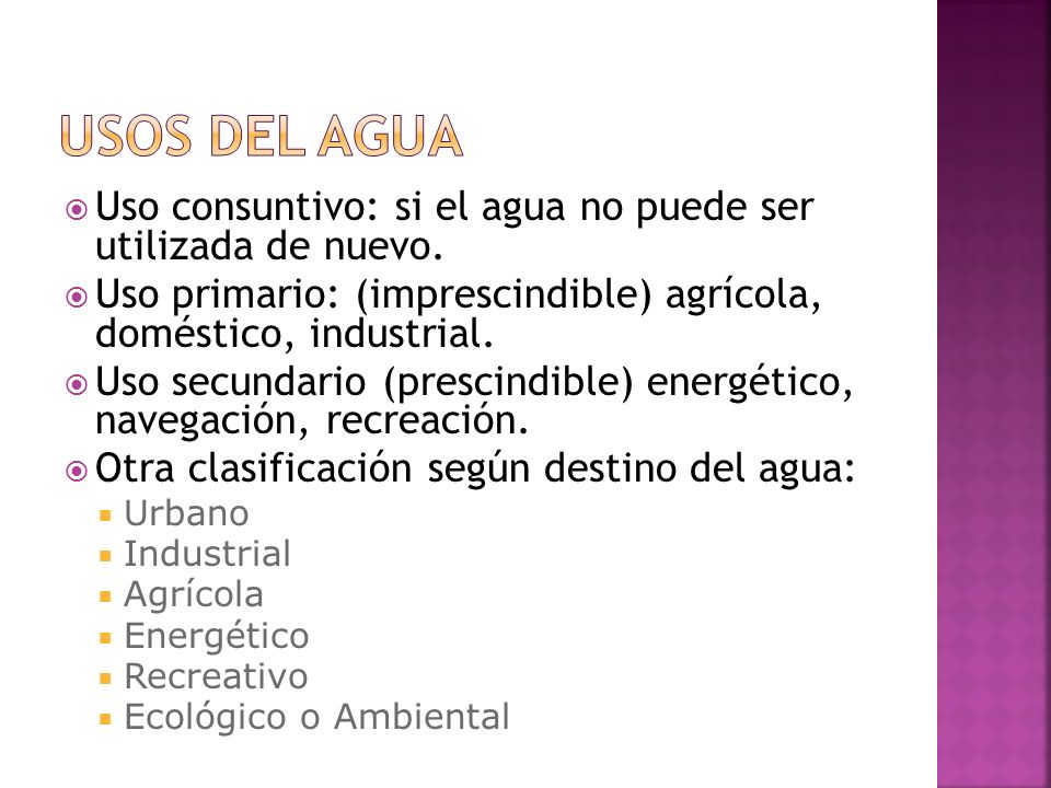 Usos del agua Uso consuntivo: si el agua no puede ser utilizada de nuevo. Uso primario: (imprescindible) agrícola, doméstico, industrial.