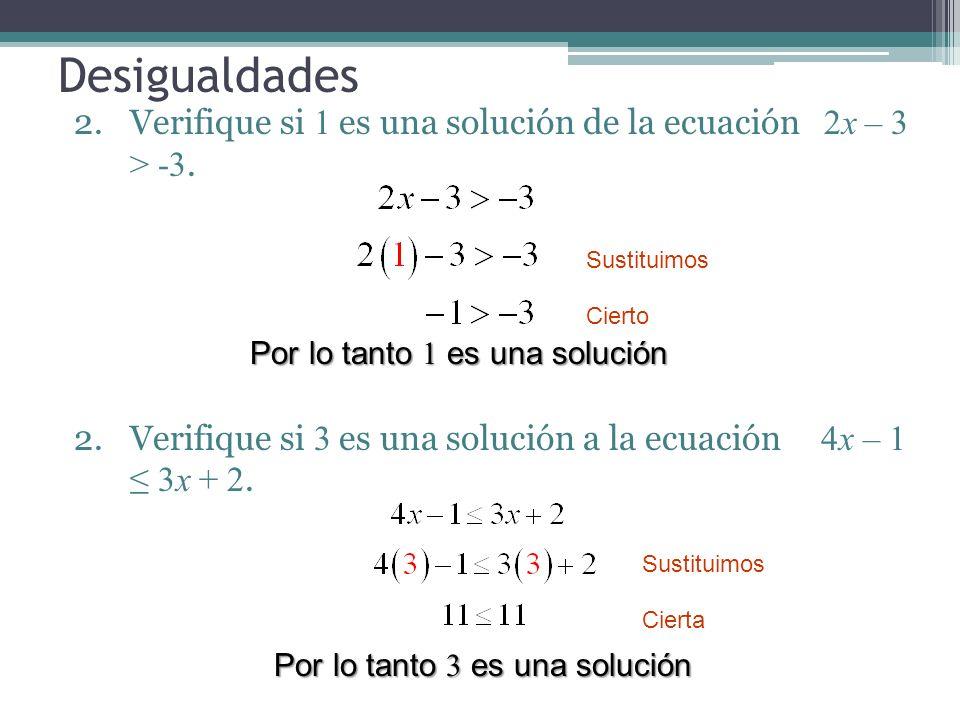 Desigualdades Verifique si 1 es una solución de la ecuación 2x – 3 > -3. Verifique si 3 es una solución a la ecuación 4x – 1 ≤ 3x + 2.