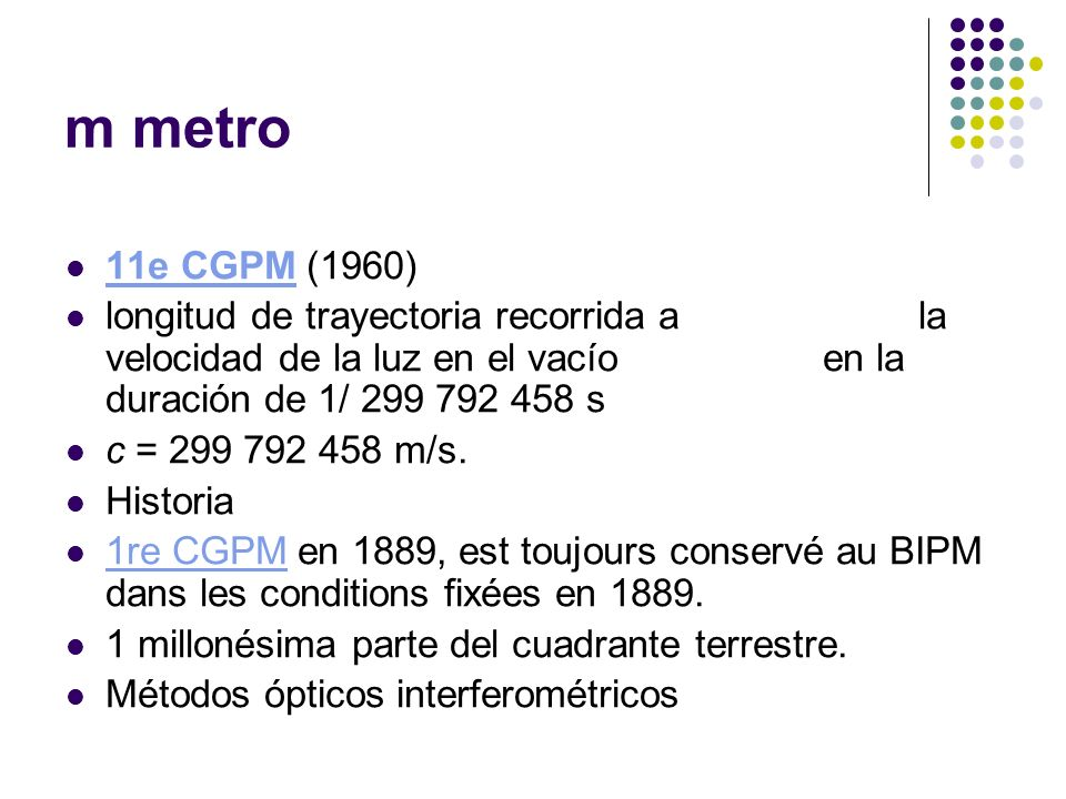 m metro11e CGPM (1960) longitud de trayectoria recorrida a la velocidad de la luz en el vacío en la duración de 1/ 299 792 458 s.