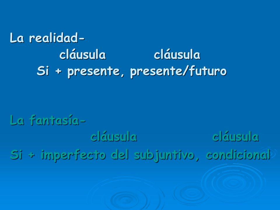 La realidad- cláusula cláusula. Si + presente, presente/futuro. La fantasía- cláusula cláusula.