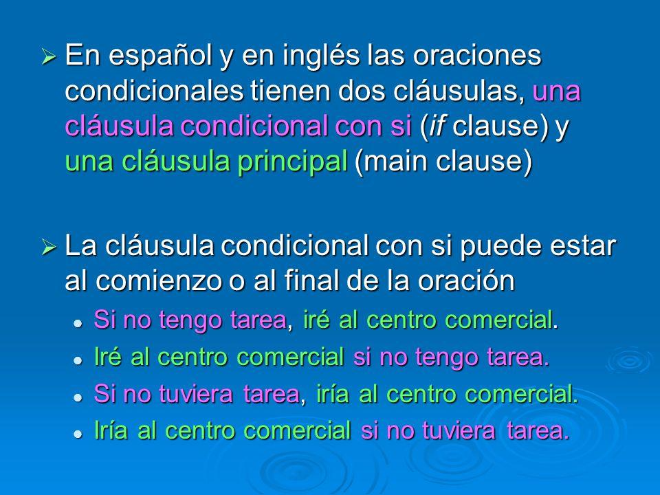 En español y en inglés las oraciones condicionales tienen dos cláusulas, una cláusula condicional con si (if clause) y una cláusula principal (main clause)