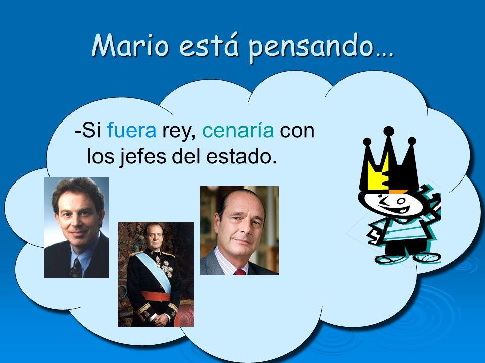Mario está pensando… -Si fuera rey, cenaría con los jefes del estado.