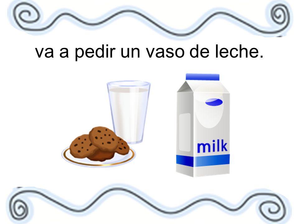 va a pedir un vaso de leche.