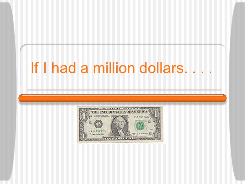 If I had a million dollars. . . .