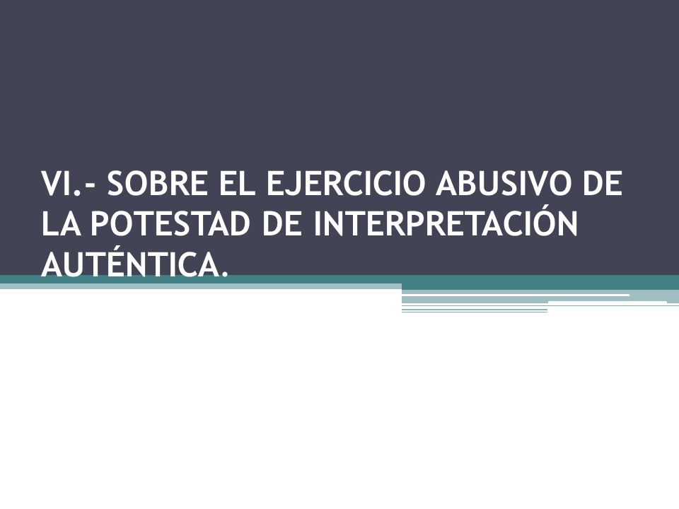 VI.- SOBRE EL EJERCICIO ABUSIVO DE LA POTESTAD DE INTERPRETACIÓN AUTÉNTICA.