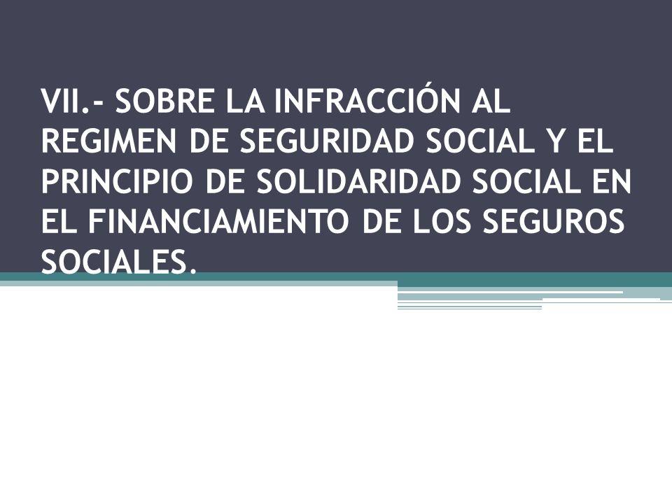 VII.- SOBRE LA INFRACCIÓN AL REGIMEN DE SEGURIDAD SOCIAL Y EL PRINCIPIO DE SOLIDARIDAD SOCIAL EN EL FINANCIAMIENTO DE LOS SEGUROS SOCIALES.